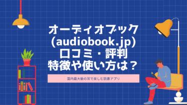 「オーディオブック(audiobook.jp)」とは?評判・口コミやアプリの特徴、料金などをご紹介!